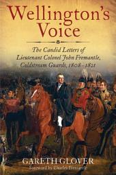Wellington's Voice: The Candid Letters of Lieutenant Colonel John Fremantle, Coldstream Guards, 1808–1821