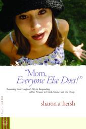 Mom, everyone else does!: Becoming Your Daughter's Ally in Responding to Peer Pressure to Drink, Smoke, and Use Drugs