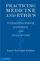 Practicing Medicine and Ethics: Integrating Wisdom, Conscience, and Goals of Care