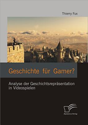 Geschichte f  r Gamer  Analyse der Geschichtsrepr   sentation in Videospielen PDF
