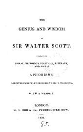 The genius and wisdom of sir Walter Scott, comprising moral, religious, political, literary, and social aphorisms, selected carefully from his various writings. With a memoir