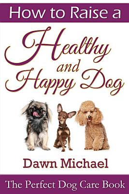 How to Raise a Healthy and Happy Dog  The Perfect Dog Care Book PDF