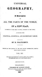 Universal Geography, Or, A Description of All the Parts of the World, on a New Plan, According to the Great Natural Divisions of the Globe: Improved by the Addition of the Most Recent Information, Derived from Various Sources : Accompanied with Analytical, Synoptical, and Elementary Tables, Volume 3