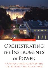 Orchestrating the Instruments of Power: A Critical Examination of the U. S. National Security System