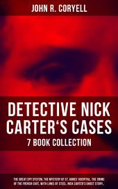 DETECTIVE NICK CARTER'S CASES - 7 Book Collection: The Great Spy System, The Mystery of St. Agnes' Hospital, The Crime of the French Café, With Links of Steel, Nick Carter's Ghost Story…: The Solution of a Remarkable Case, Nick Carter's Promise to the President & A Woman at Bay