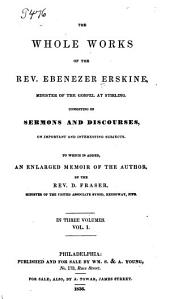 The Whole Works of the Rev. Ebenezer Erskine, Minister of the Gospel at Stirling: Consisting of Sermons and Discourses, on Important and Interesting Subjects. To which is Added, an Enlarged Memoir of the Author, by D. Fraser, Volume 1