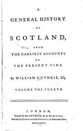 A General History of Scotland: From the Earliest Accounts to the Present Time, Volume 4