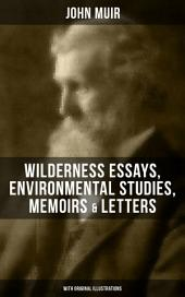JOHN MUIR: Wilderness Essays, Environmental Studies, Memoirs & Letters (With Original Illustrations): Picturesque California, The Treasures of the Yosemite, Our National Parks, Steep Trails, Travels in Alaska, A Thousand-mile Walk to the Gulf, Save the Redwoods, The Cruise of the Corwin and more