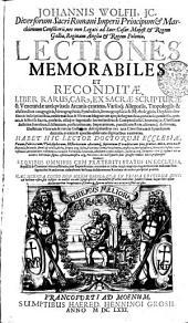 JOHANNIS WOLFII, JC. Diversorum Sacri Romani Imperii Principum [et] Marchionum Consiliarii, nec non Legati ad Sacr. Caesar. Majest. [et] Regem Galliae, Reginam Angliae [et] Regem Poloniae, LECTIONES MEMORABILES ET RECONDITAE. LIBER RARUS, CAR[US], EX SACRAE SCRIPTURAE, &Venerandae antivitatis Arcanis exaratus, Variisq[ue] Allegoriis, Tropologiis & allusionibus anagogicis, hierographicis, Symbolicis, Iconographicis & Mythologicis, Orphicis sensibus & Inscriptionibus, emblematibus & Virorum Magnorum apopthegmatibus, paroemiis, parabolis, gnomis, & historiis Sacris, profanis, aliisqve ingeniosis Inventionibus & Compendiosis CHronologiae, Christianae doctrinae, haereseon, schismatum, persecutionum, Imperatorum, pontificum Rom. aliorumq[ue] doctorum, Illustrium Virorum & rerum Gesarum descriptionibus nec non Conciliorum & Synodum decretis, eventis & epochis observatu dignioribus exornatu. HABET HIC LECTOR DOCTORUM ECCLESIAE, Vatum, Politicorum, Philosophorum, Historicorum aliorumq[ue] sapientum et [et] eruditorum pia, gravia, mira, arcana [et] stupenda, Iucunda simul [et] utilia, dicta, scripta atq[ue] facta, Vaticinia item, Vota, Omina, mysteria, Hieroglyphica, Miracula, Susionis, antiqvitates, monumentae, testimonia, exempla Virtutum, Vitiorum, abusuum, typos insuper, picturas atq[ue] Imagines: Sed [et] Ipsius Coelias Ordines: EX QVIBVS OMNIBUS CUM PRAETERITI STATUS IN ECCLESIA, Republica & Cammuni vita consideratio, tum Impendentium eventuum ac indies magis magisqve ingravescentium malorum Praefagitio; Sed & multorum abstusortum hactenus desideratorum Revelatio ob oculos perspicue ponitur: Volume 1