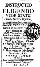 Instructio Pro Eligendo Vitæ Statu Clara, brevis, et solida: e variis probatisque authoribus excerpta ...