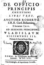 De officio principis christiani libri tres. Auctore Roberto S.R.E. card. Bellarmino e societate Iesu. Ad sereniss. principem Wladislaum Sigismundi 3. ..