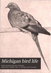 Michigan Bird Life: A List of All the Bird Species Known to Occur in the State Together with an Outline of Their Classification and an Account of the Life History of Each Species, with Special Reference to Its Relation to Agriculture. With Seventy Full-page Plates and One Hundred and Fifty-two Text Figures. Special Bulletin of the Dept. of Zoology and Physiology of the Michigan Agricultural College
