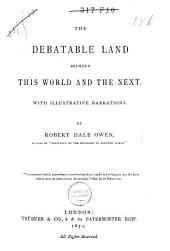 The Debatable Land Between this World and the Next: With Illustrative Narrations