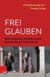 Frei glauben: Reformatorische Anstöße zu einer protestantischen Lebenskultur