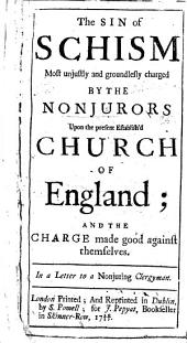 The sin of schism most unjustly and groundlessly charged by the Nonjurors upon the present Establish'd Church of England, and the charge made good against themselves. In a letter to a nonjuring clergyman. By Edward Synge