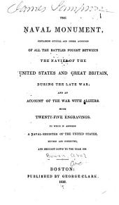 The Naval Monument: Containing Official and Other Accounts of All the Battles Fought Between the Navies of the United States and Great Britain During the Late War; and an Account of the War with Algiers, with Twenty-five Engravings. To which is Annexed a Naval Register of the United States