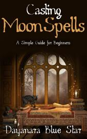 Casting Moon Spells: A Simple Guide for Beginners