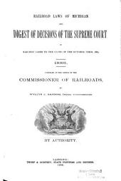 Railroad Laws of Michigan and Digest of Decisions of the Supreme Court in Railway Cases to the Close of the October Term, 1885. 1886
