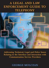 A Legal and Law Enforcement Guide to Telephony: Addressing Technical, Legal and Police Issues Relating to the Interface and Interaction with Communication Service Providers