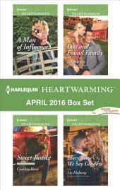 Harlequin Heartwarming April 2016 Box Set: A Man of Influence\Sweet Justice\Lost and Found Family\Every Time We Say Goodbye