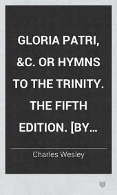 Gloria Patri, &c. or Hymns to the Trinity. The fifth edition. [By Charles Wesley.]