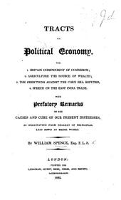 Tracts on Political Economy: viz. 1. Britain independent of Commerce; 2. Agriculture the source of Wealth; 3. The Objections against the Corn Bill refuted; 4. Speech on the East India Trade, etc