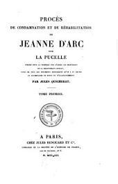 Procès de condamnation et de réhabilitation de Jeanne d'Arc, dite La Pucelle: publiés pour la première fois d'après les manuscrits de la Bibliothèque royale, suivis de tous les documents hitoriques qu'on a pu réunir, et accompagnés de notes et d'éclaircissements, Volume1