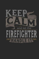 Keep Calm and Let the Firefighter Handle It: Firefighter Notebook Firefighter Journal Handlettering Logbook 110 Journal Paper Pages 6 X 9
