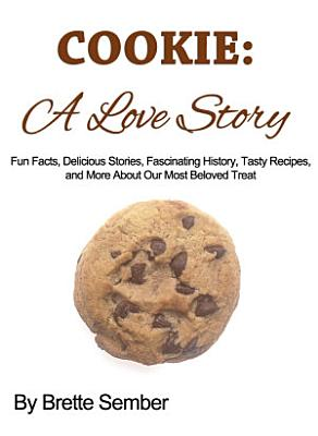 COOKIE  A Love Story  Fun Facts  Delicious Stories  Fascinating History  Tasty Recipes  and More About Our Most Beloved Treat PDF