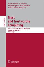 Trust and Trustworthy Computing: 6th International Conference, TRUST 2013, London, UK, June 17-19, 2013, Proceedings