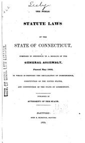 The Public Statute Laws of the State of Connecticut: Compiled in Obedience to a Resolve of the General Assembly, Passed May 1835, to which is Prefixed the Declaration of Independence, Constitution of the United States, and Constitution of the State of Connecticut. Published by Authority of the State