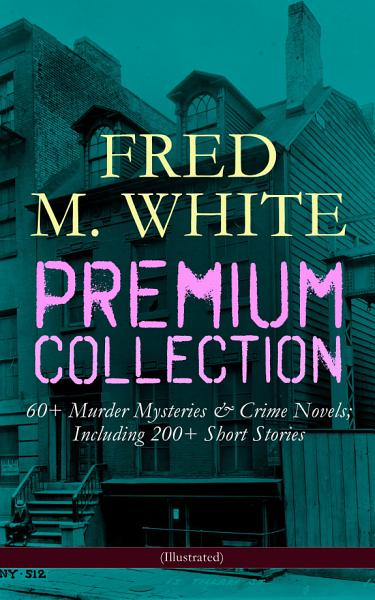 Fred M White Premium Collection 60 Murder Mysteries Including 200 Short Stories Illustrated