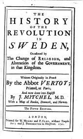 The History of the Revolution in Sweden ... Written Originally in French by the Abbot Vertot ... and Now Done Into English by J. Mitchel, M.D. With a Map of Sweden, Denmark and Norway. The Fifth Edition