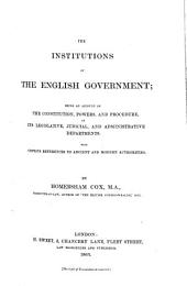 The Institutions of the English Government: Being an Account of the Constitution, Powers, and Procedure, of Its Legislative, Judicial, and Administrative Departments. With Copious References to Ancient and Modern Authorities