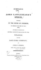 Substance of Lord Castlereagh's speech: delivered in the House of Commons, on Thursday the 19th of July, 1804, previously to his moving for several accounts relating to the finances of the East-India Company in India & Europe, for the last ten years
