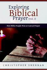 Exploring Biblical Prayer (Vol. 1): How Bible People Won or Lost at Prayer