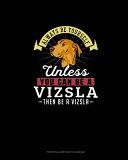 Always Be Yourself Unless You Can Be A Vizsla Then Be A Vizsla