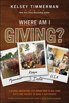 Where Am I Giving  A Global Adventure Exploring How to Use Your Gifts and Talents to Make a Difference PDF