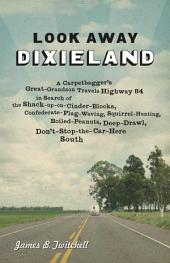 Look Away, Dixieland: A Carpetbagger's Great-Grandson Travels Highway 84 in Search of the Shack-up-on-Cinder-Blocks, Confederate-Flag-Waving, Squirrel-Hunting, Boiled-Peanuts, Deep-Drawl, Don'T-Stop-the-Car-Here South