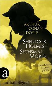 Sherlock Holmes - Sechsmal Mord: Sechs Krimis in einem E-Book