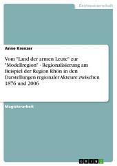 """Vom """"Land der armen Leute"""" zur """"Modellregion"""" - Regionalisierung am Beispiel der Region Rhön in den Darstellungen regionaler Akteure zwischen 1876 und 2006"""