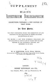 Supplement to Hain's Repertorium Bibliographicum: Or Collections Towards a New Edition of that Work : in Two Parts ; the First Containing Nearly 7000 Corrections of and Additions to Collations of Works Described Or Mentioned by Hain ; the Second, Al List with Numerous Collations and Bibliographical Particulars of Nearly 6000 Volumes Printed in the 15. Century, Not Referred to Hain, Volume 1