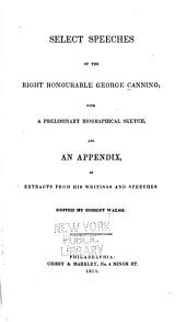 Select Speeches of the Right Honourable George Canning: With a Preliminary Biographical Sketch and an Appendix of Extracts from His Writings and Speeches