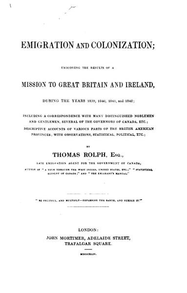 Emigration and Colonization; embodying the results of a mission to Great Britain and Ireland, 1839-1842; including a correspondence with distinguished nobelmen, etc.; descriptive accounts of various parts of the British American Provinces, with observations