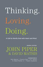 Thinking. Loving. Doing. (Contributions by: R. Albert Mohler Jr., R. C. Sproul, Rick Warren, Francis Chan, John Piper, Thabiti Anyabwile): A Call to Glorify God with Heart and Mind