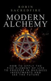 Modern Alchemy: How to Apply the Five Elements of Life to Prosper in Business Investments and See the Future