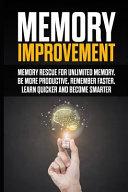 Memory Improvment  Memory Rescue for Unlimited Memory   Be More Productive  Remember Faster  Learn Quicker and Become Smarter