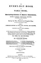 The Every-day Book and Table Book: Or, Everlasting Calendar of Popular Amusements, Sports, Pastimes, Ceremonies, Manners, Customs and Events, Incident to Each of the Three Hundred and Sixty-five Days, in Past and Present Times; Forming a Complete History of the Year, Month, and Seasons, and a Perpetual Key to the Almanac;...