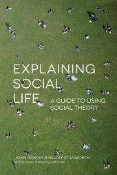 Explaining Social Life: A Guide to Using Social Theory