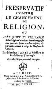 Preservatif contre le changement de religion; ou, Idée juste & véritable de la religion Catholique Romaine opposée aux portraits flâtez que l'on en fait, & particulièrement à celuy de Monsieur de Condom